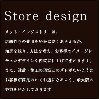 Store design|メット・インダストリーは、 店舗作りの費用をいかに安くおさえるか、 知恵を絞り、方法を考え、お客様のイメージに 合ったデザインや内装に仕上げてまいります。 また、設計・施工の現場とのズレがないようにお客様が満足のいくお店になるよう、最大限の努力をいたしております。